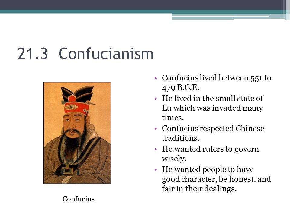 21.3 Confucianism Confucius lived between 551 to 479 B.C.E.