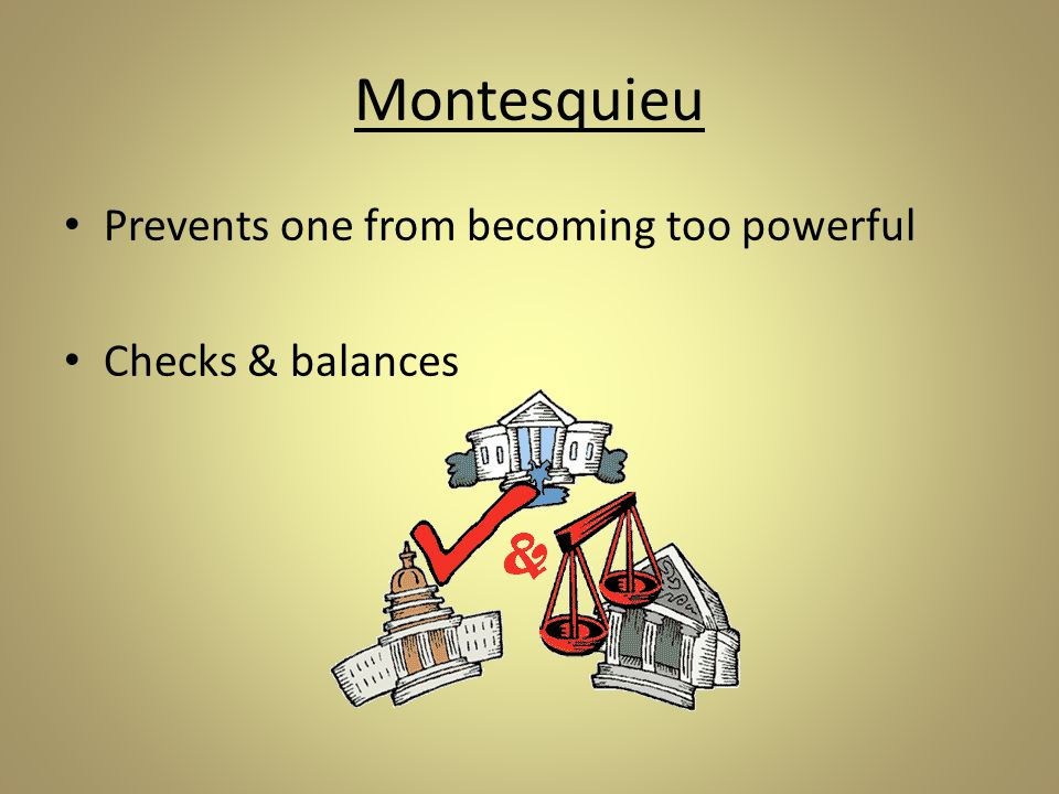 Montesquieu Prevents one from becoming too powerful Checks & balances