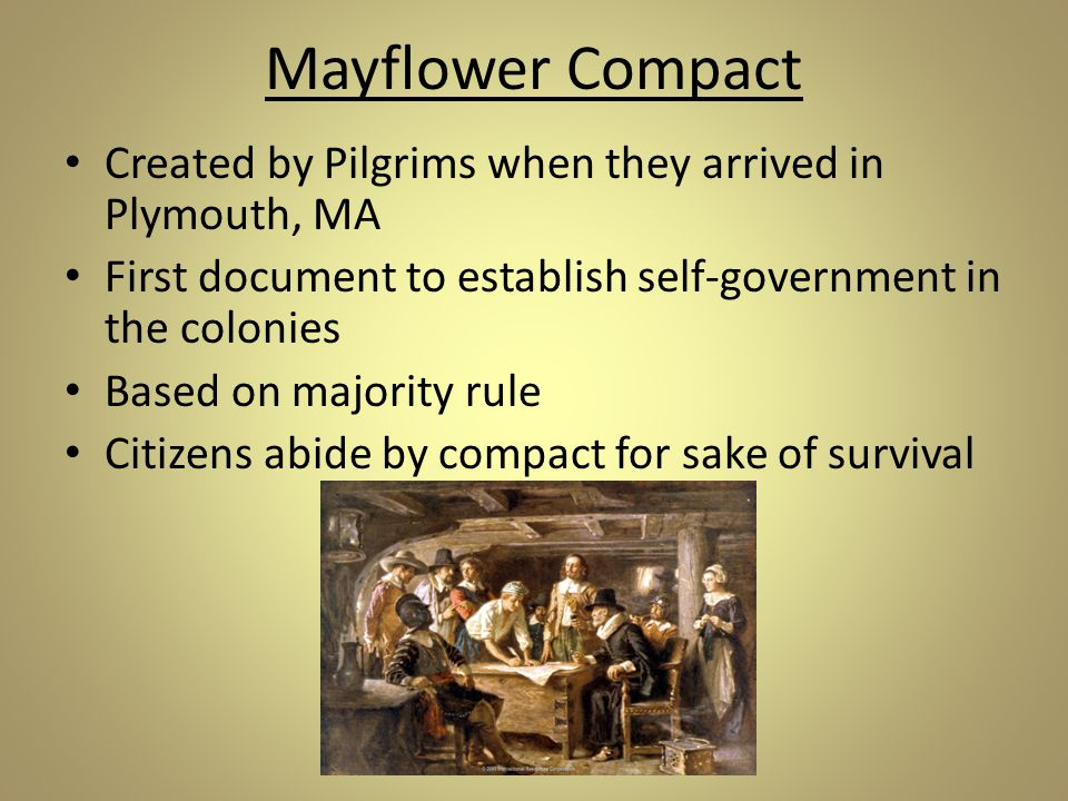 Mayflower Compact Created by Pilgrims when they arrived in Plymouth, MA. First document to establish self-government in the colonies.
