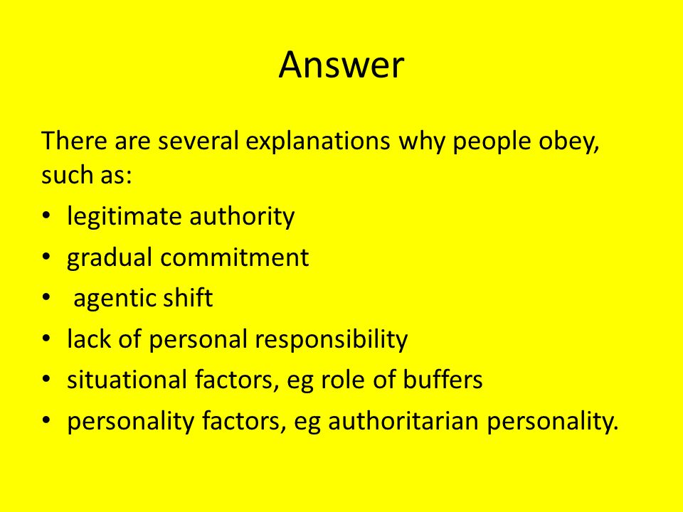Answer There are several explanations why people obey, such as:
