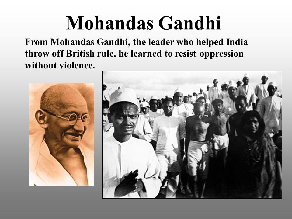 Mohandas Gandhi From Mohandas Gandhi, the leader who helped India throw off British rule, he learned to resist oppression without violence.