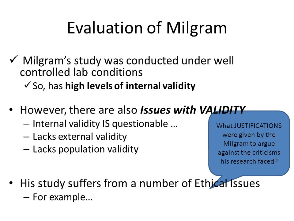 Evaluation of Milgram Milgram's study was conducted under well controlled lab conditions. So, has high levels of internal validity.