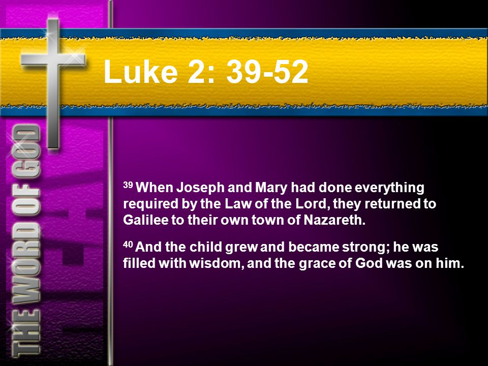 Luke 2: 39-52 39 When Joseph and Mary had done everything required by the Law of the Lord, they returned to Galilee to their own town of Nazareth.