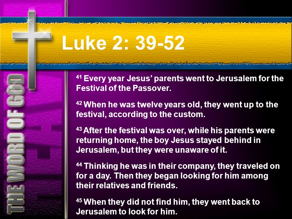 Luke 2: 39-52 41 Every year Jesus' parents went to Jerusalem for the Festival of the Passover.