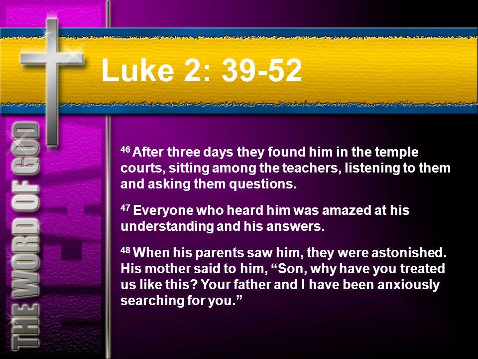 Luke 2: 39-52 46 After three days they found him in the temple courts, sitting among the teachers, listening to them and asking them questions.