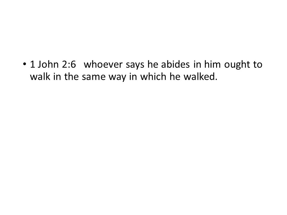 1 John 2:6 whoever says he abides in him ought to walk in the same way in which he walked.