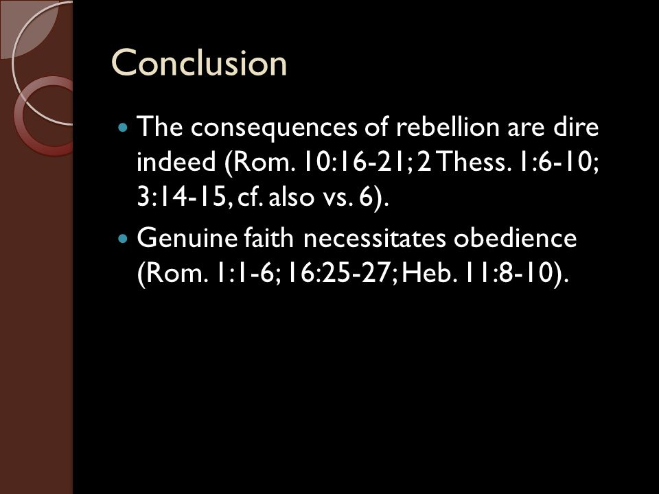 Conclusion The consequences of rebellion are dire indeed (Rom. 10:16-21; 2 Thess. 1:6-10; 3:14-15, cf. also vs. 6).
