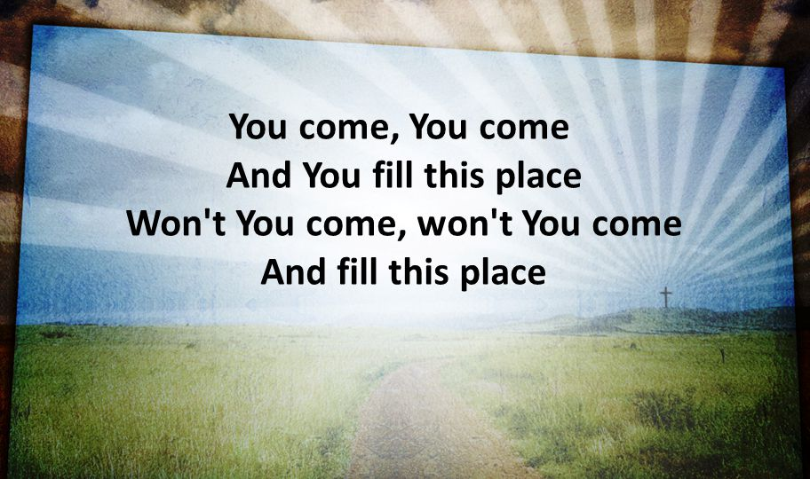 You come, You come And You fill this place Won t You come, won t You come And fill this place