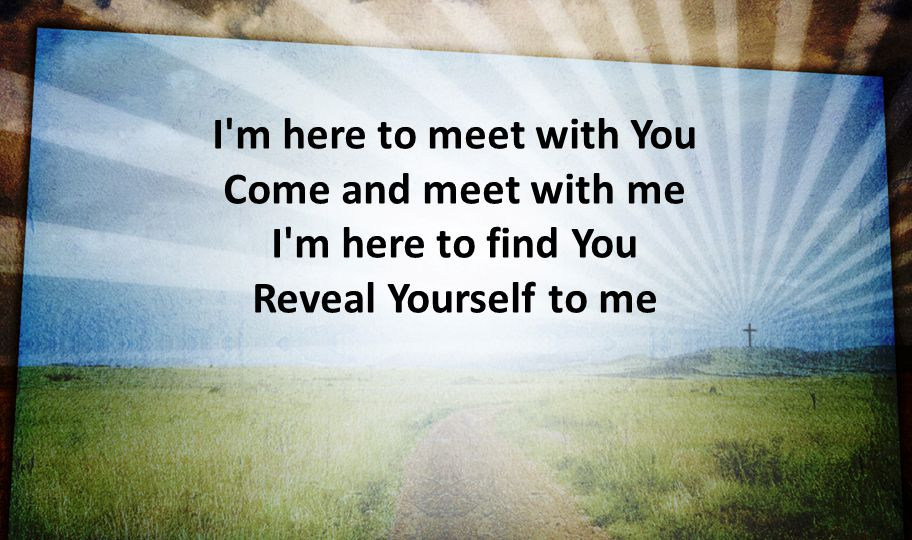 I m here to meet with You Come and meet with me I m here to find You Reveal Yourself to me