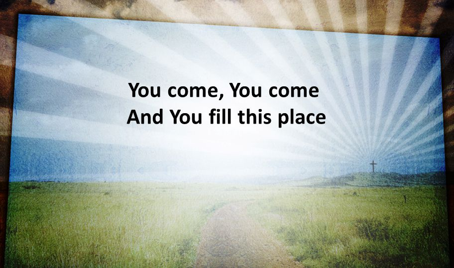 You come, You come And You fill this place