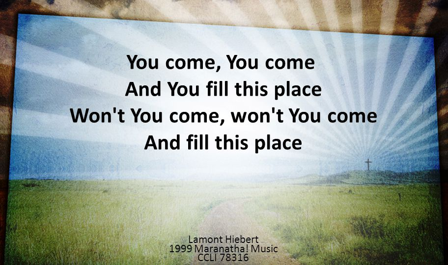 You come, You come And You fill this place Won t You come, won t You come And fill this place. Lamont Hiebert.