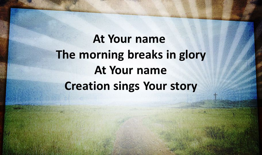The morning breaks in glory At Your name Creation sings Your story