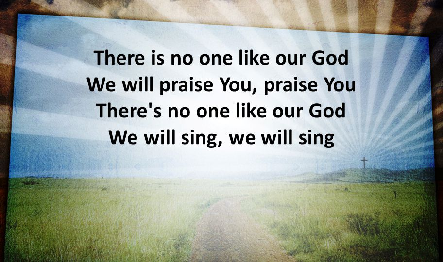 There is no one like our God We will praise You, praise You There s no one like our God We will sing, we will sing