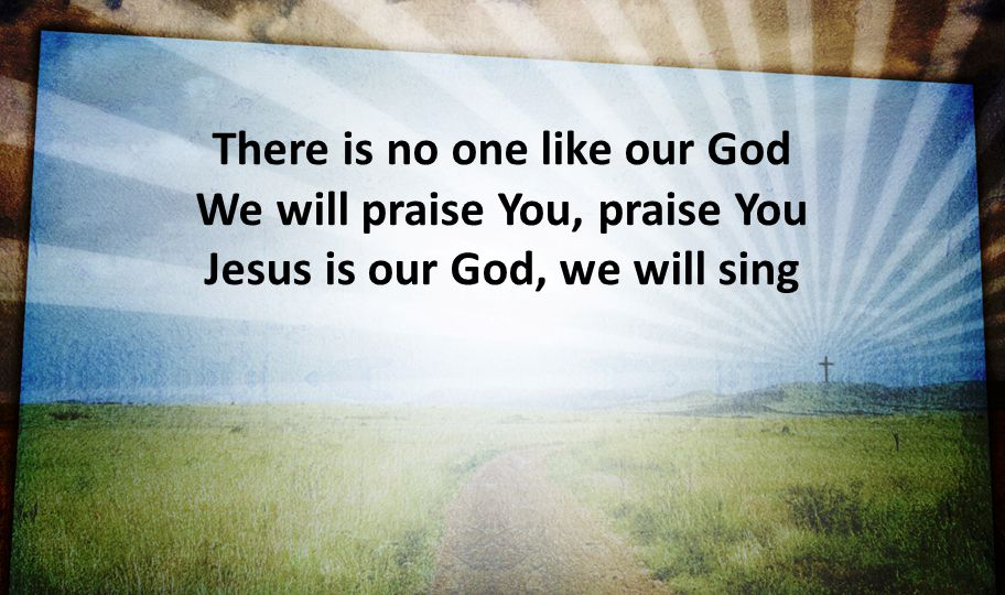 There is no one like our God We will praise You, praise You Jesus is our God, we will sing