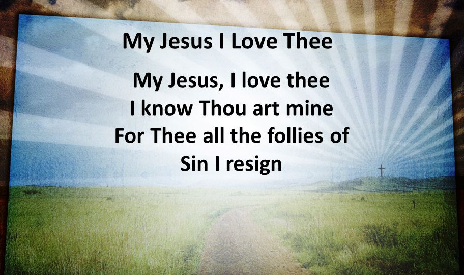 My Jesus I Love Thee My Jesus, I love thee I know Thou art mine For Thee all the follies of Sin I resign.
