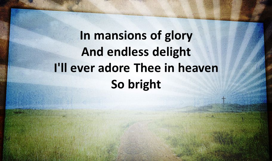 In mansions of glory And endless delight I ll ever adore Thee in heaven So bright