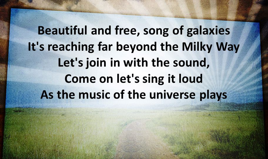 Beautiful and free, song of galaxies It s reaching far beyond the Milky Way Let s join in with the sound, Come on let s sing it loud As the music of the universe plays