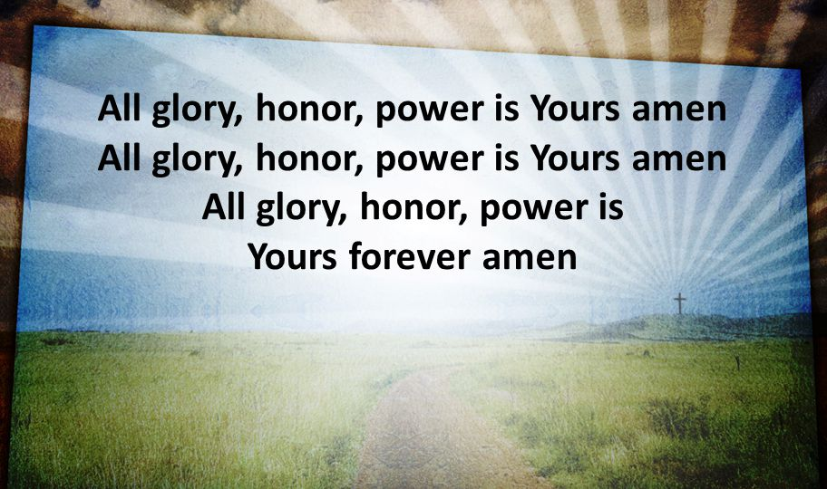 All glory, honor, power is Yours amen All glory, honor, power is Yours amen All glory, honor, power is Yours forever amen