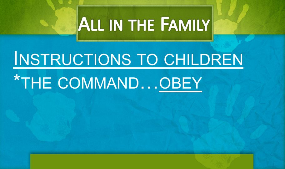All in the Family Instructions to children *the command…obey