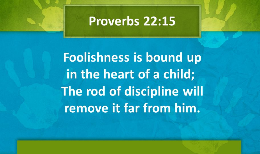 Proverbs 22:15 Foolishness is bound up in the heart of a child; The rod of discipline will remove it far from him.