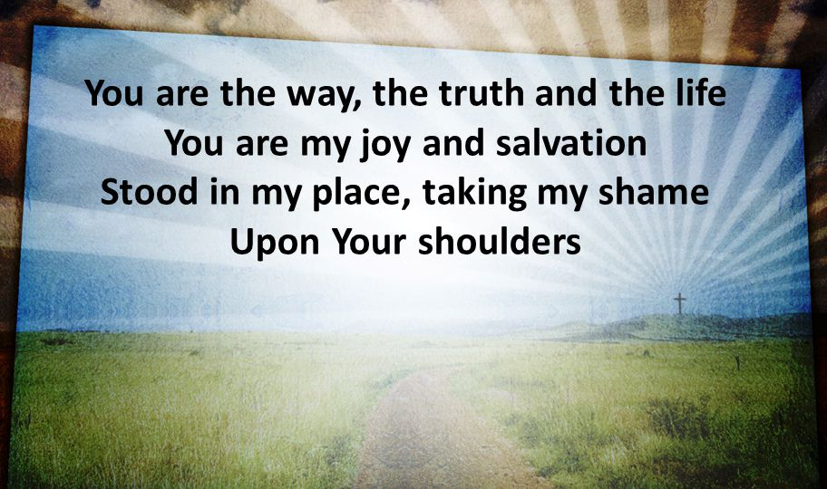 You are the way, the truth and the life You are my joy and salvation