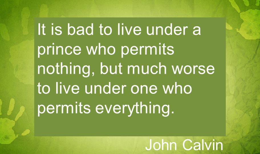 It is bad to live under a prince who permits nothing, but much worse to live under one who permits everything.