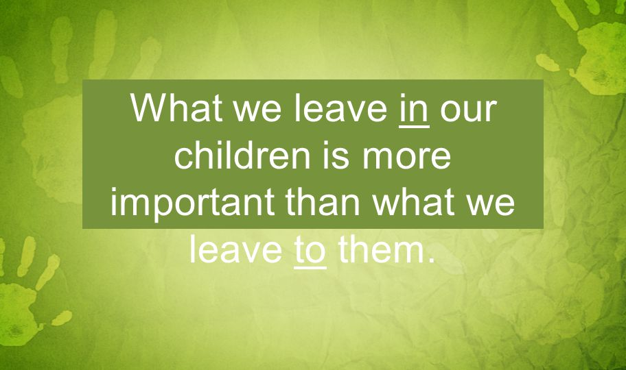 What we leave in our children is more important than what we leave to them.