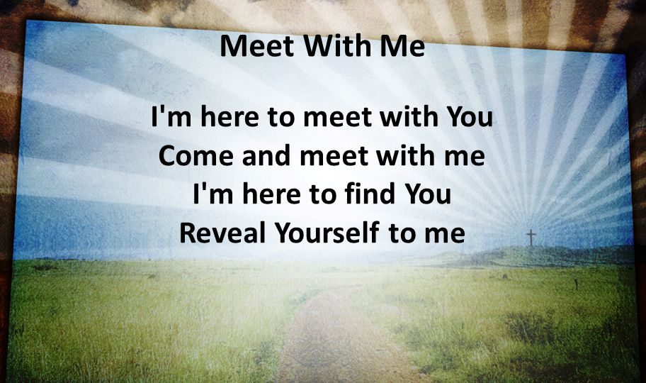 Meet With Me I m here to meet with You Come and meet with me I m here to find You Reveal Yourself to me.