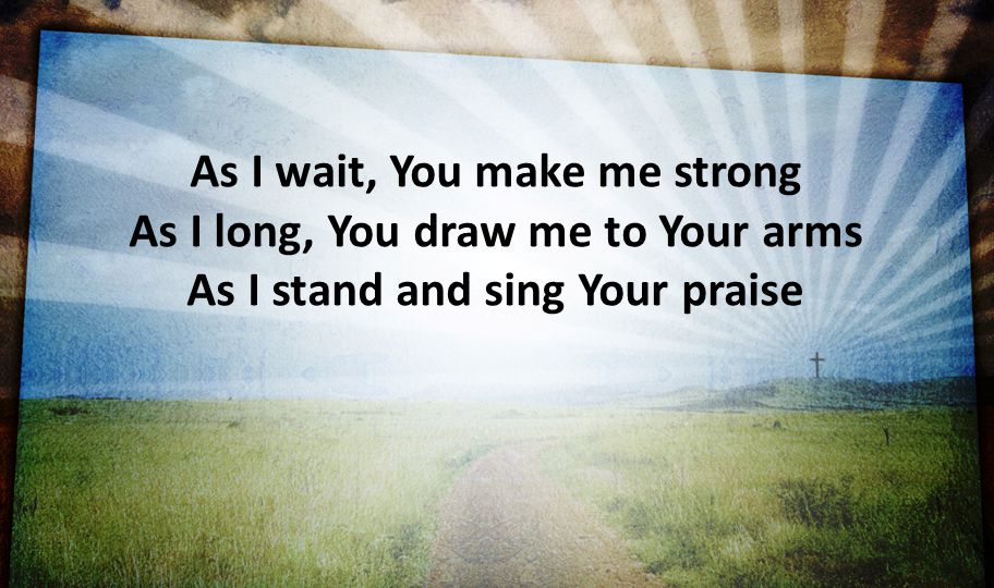 As I wait, You make me strong As I long, You draw me to Your arms As I stand and sing Your praise