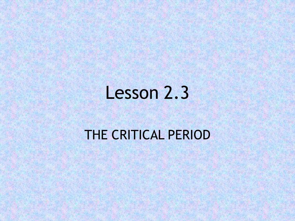 Lesson 2.3 THE CRITICAL PERIOD