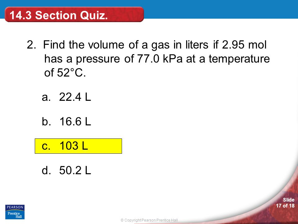 14.3 Section Quiz. 2. Find the volume of a gas in liters if 2.95 mol has a pressure of 77.0 kPa at a temperature of 52°C.