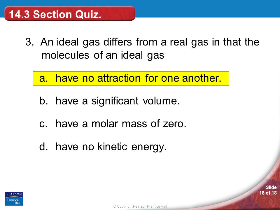 14.3 Section Quiz. 3. An ideal gas differs from a real gas in that the molecules of an ideal gas.