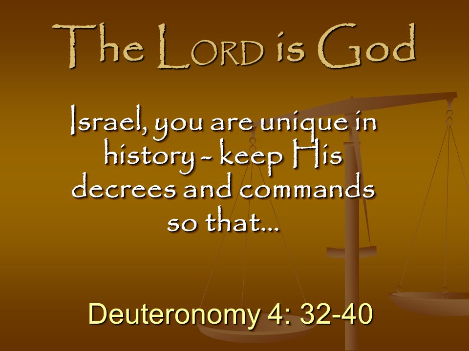 The LORD is God Israel, you are unique in history - keep His decrees and commands so that… Deuteronomy 4: 32-40.