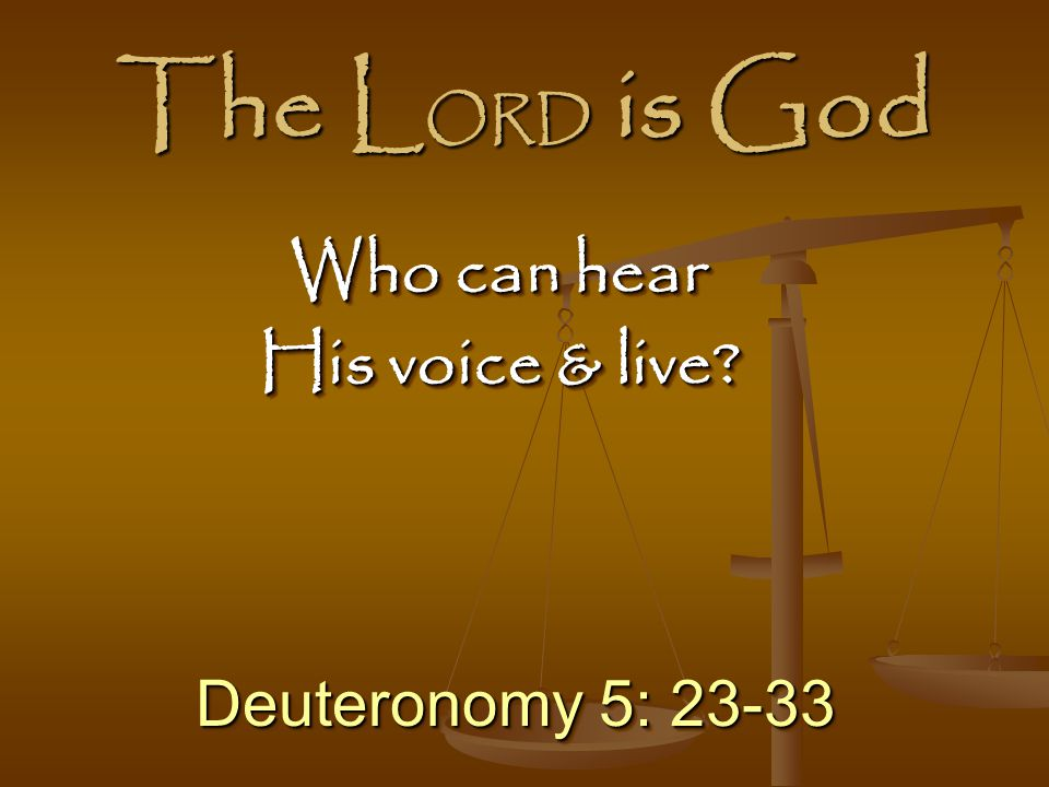 The LORD is God Who can hear His voice & live Deuteronomy 5: 23-33
