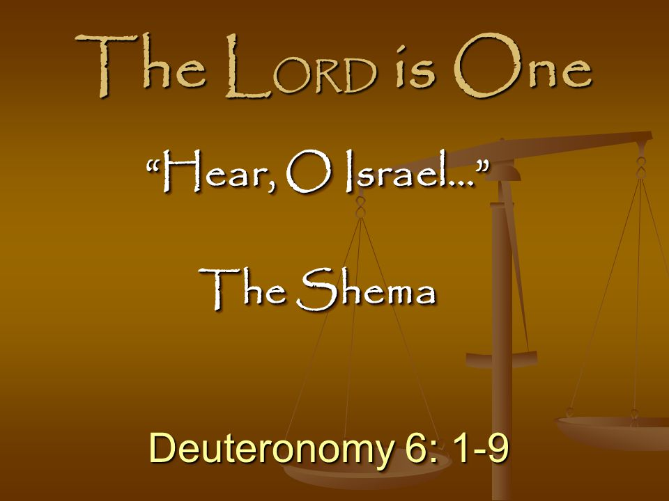 The LORD is One Hear, O Israel… The Shema Deuteronomy 6: 1-9