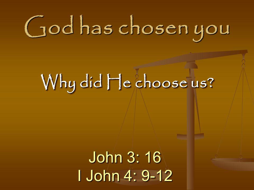 God has chosen you Why did He choose us John 3: 16 I John 4: 9-12