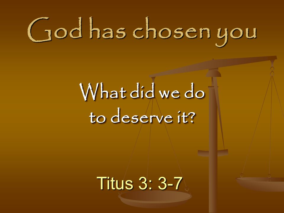 God has chosen you What did we do to deserve it Titus 3: 3-7