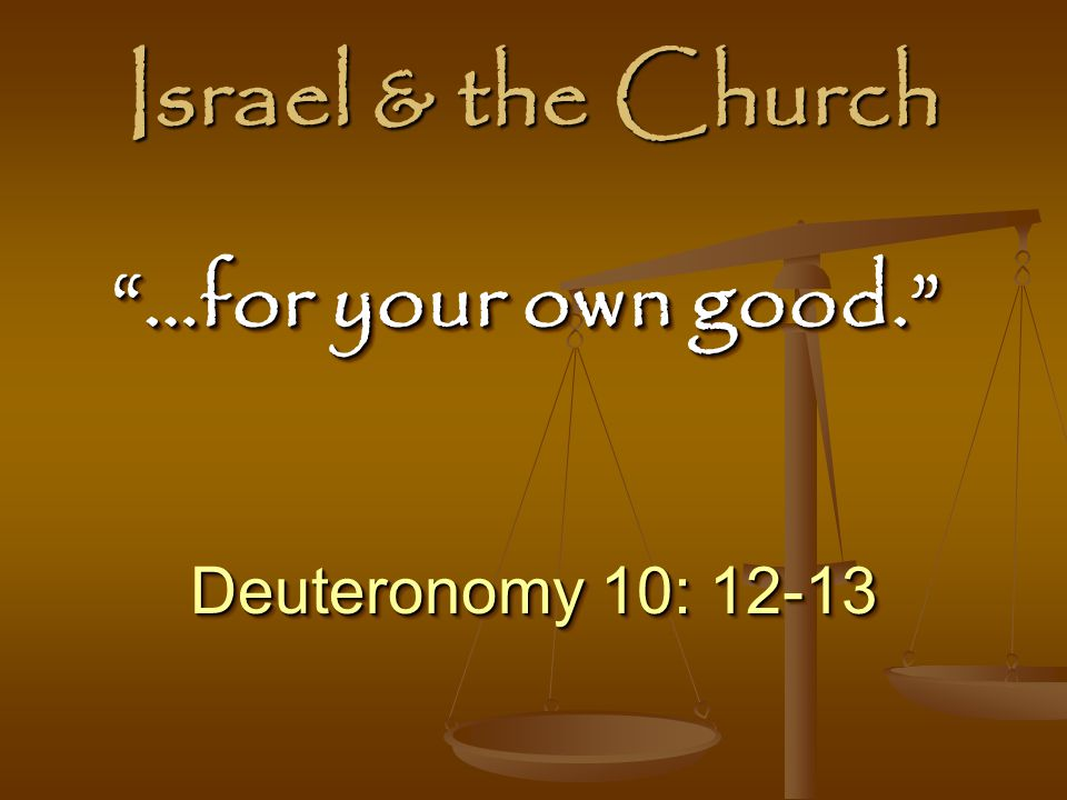 Israel & the Church …for your own good. Deuteronomy 10: 12-13