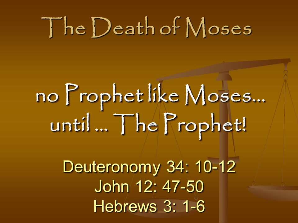 The Death of Moses no Prophet like Moses… until … The Prophet!