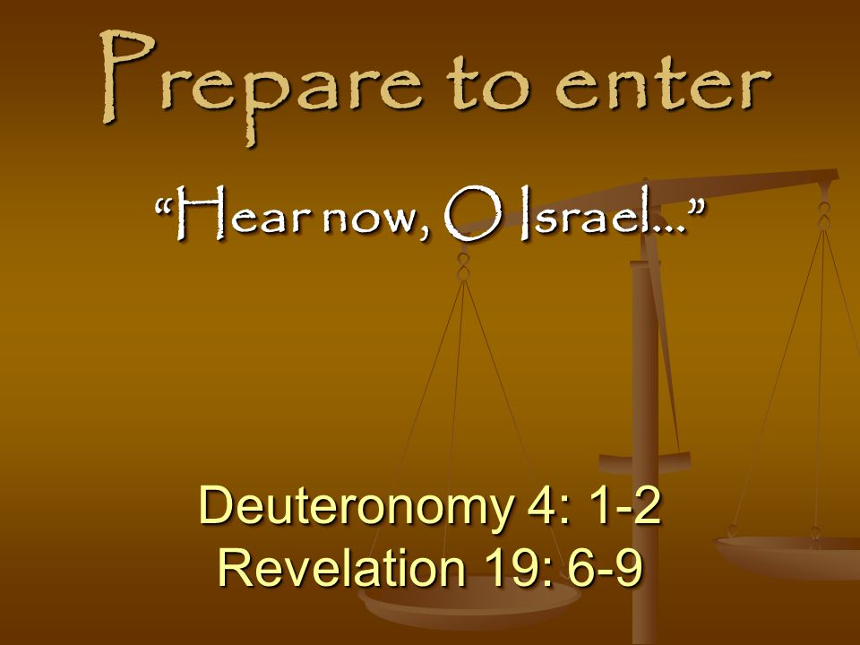 Prepare to enter Hear now, O Israel… Deuteronomy 4: 1-2
