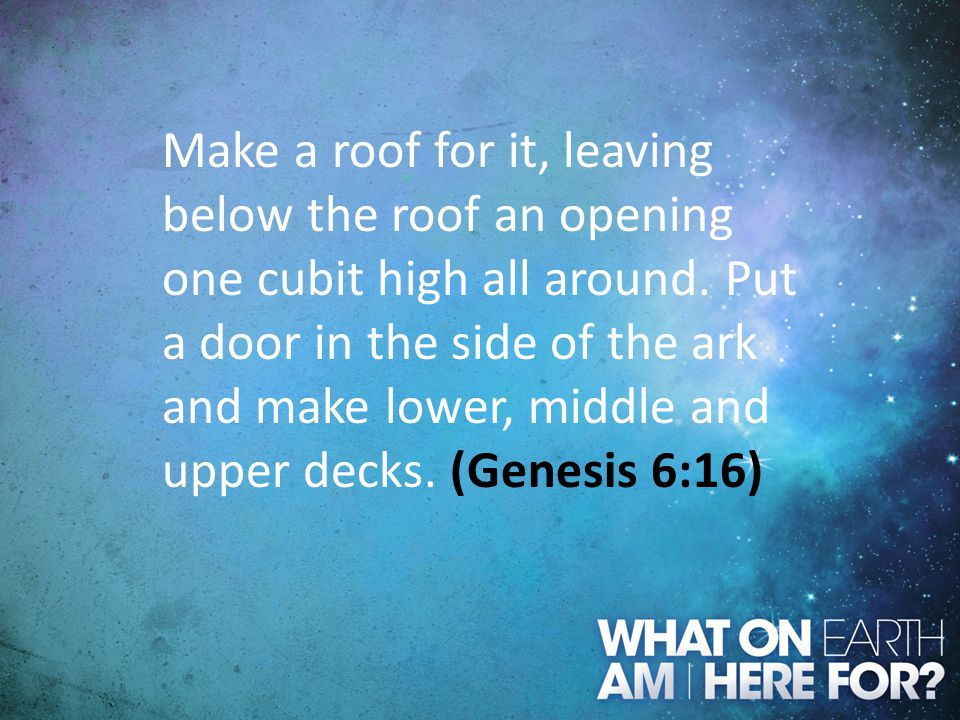 Make a roof for it, leaving below the roof an opening one cubit high all around. Put a door in the side of the ark and make lower, middle and upper decks. (Genesis 6:16)