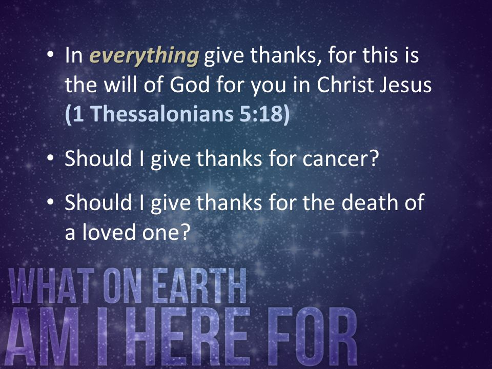 In everything give thanks, for this is the will of God for you in Christ Jesus (1 Thessalonians 5:18)