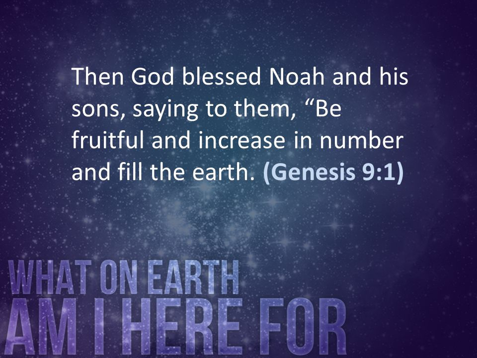 Then God blessed Noah and his sons, saying to them, Be fruitful and increase in number and fill the earth. (Genesis 9:1)
