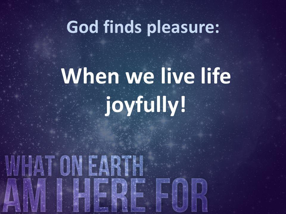 When we live life joyfully!