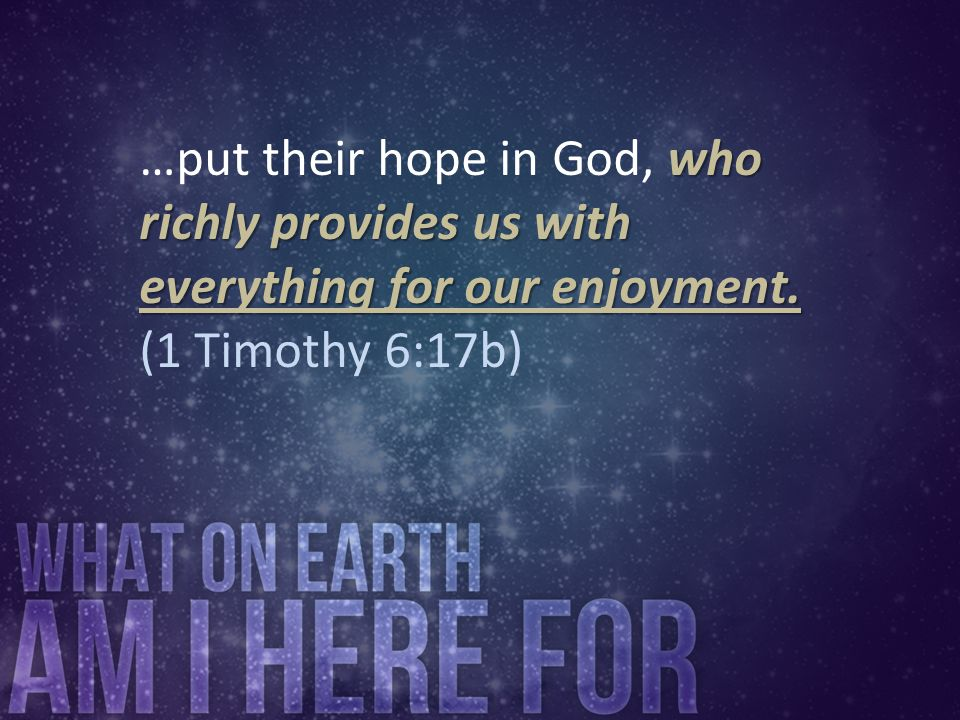…put their hope in God, who richly provides us with everything for our enjoyment. (1 Timothy 6:17b)