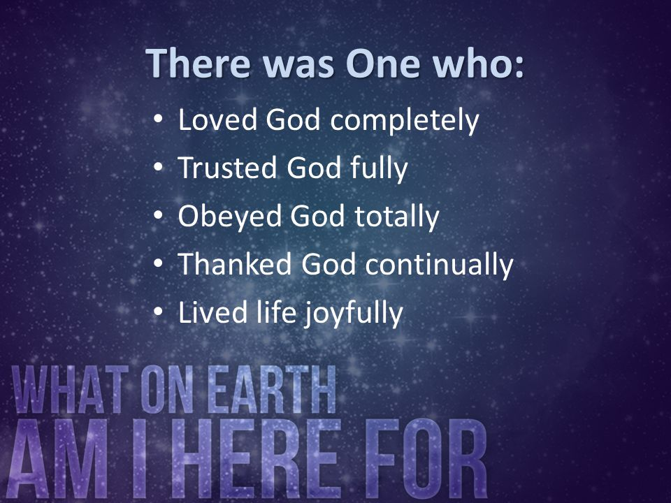 There was One who: Loved God completely Trusted God fully