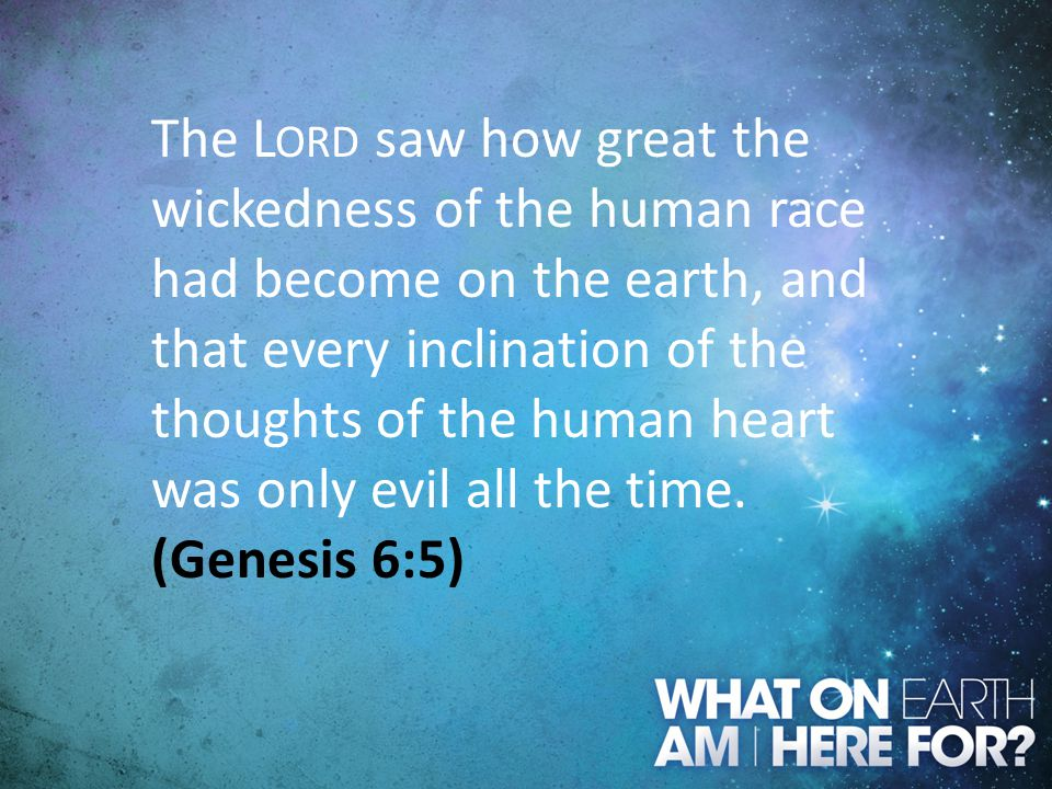 The Lord saw how great the wickedness of the human race had become on the earth, and that every inclination of the thoughts of the human heart was only evil all the time.