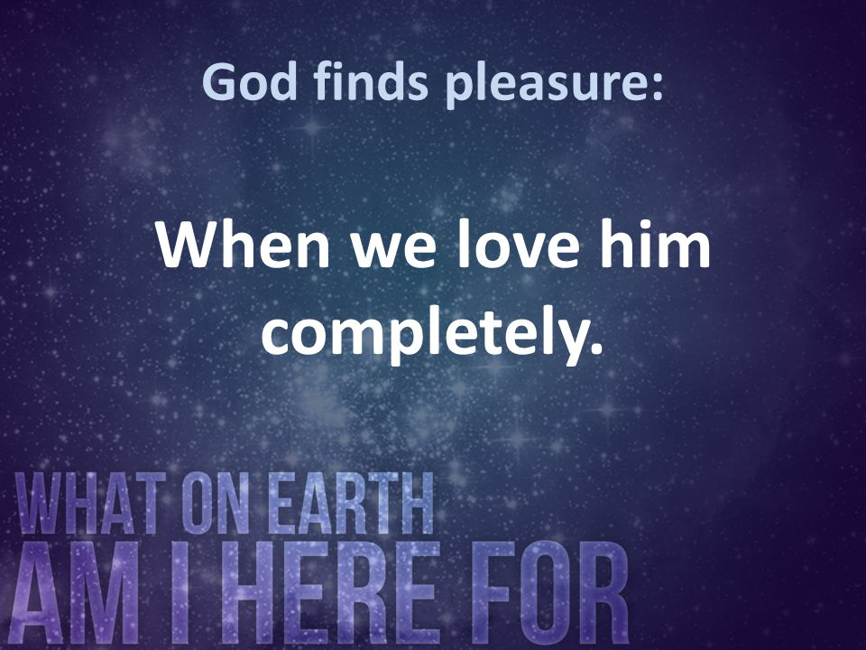 When we love him completely.