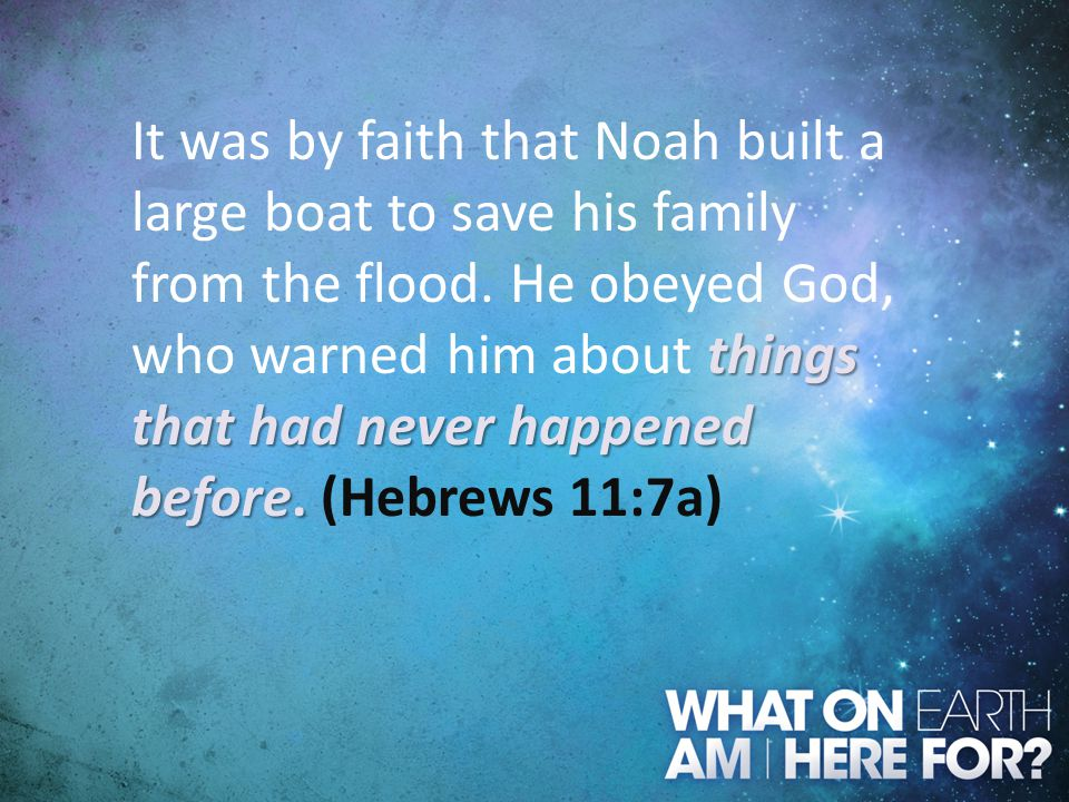It was by faith that Noah built a large boat to save his family from the flood.