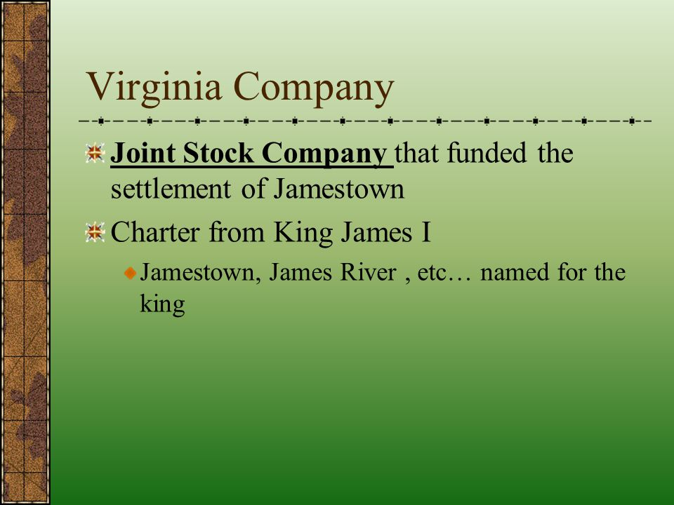 Virginia Company Joint Stock Company that funded the settlement of Jamestown. Charter from King James I.